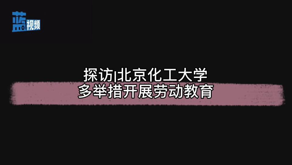 探访|北京化工大学多举措开展劳动教育