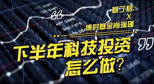 基丁君x博时基金肖瑞瑾:下半年科技投资怎么做?基金经理来支招